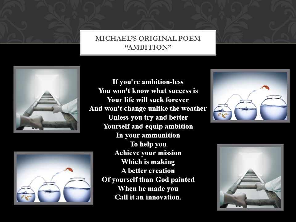 "MICHAEL'S ORIGINAL POEM ""AMBITION"" If you're ambition-less You won't know what success is Your life will suck forever And won't change unlike the weat"
