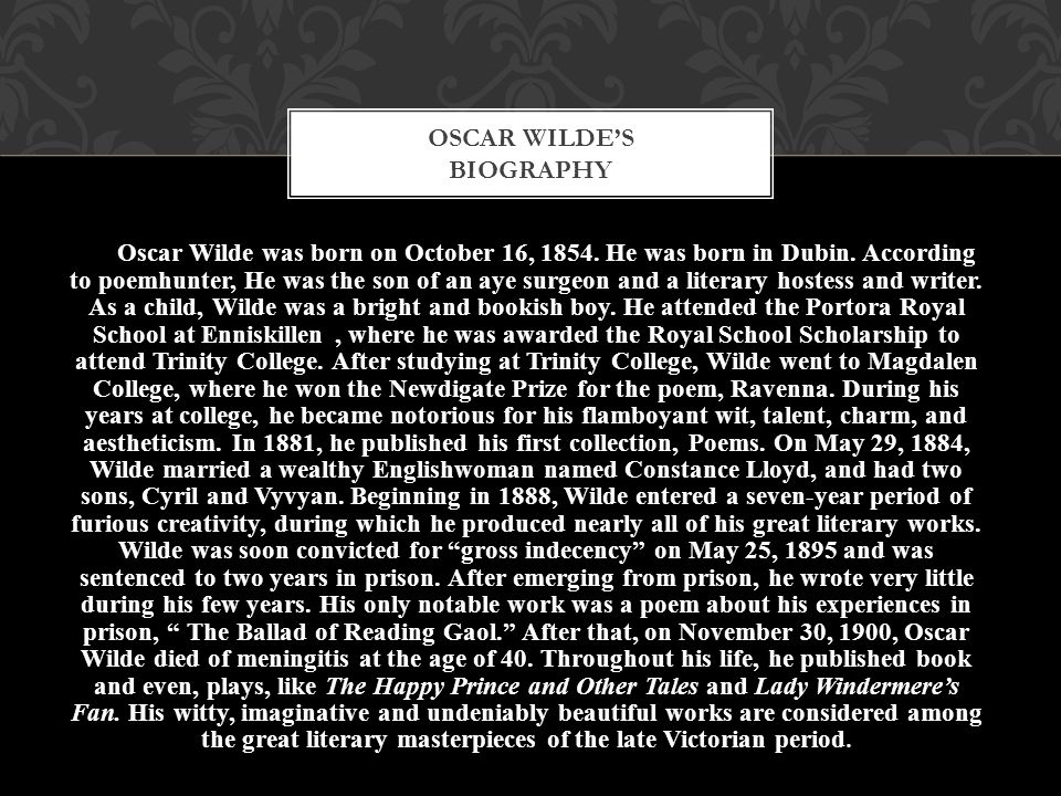 Oscar Wilde was born on October 16, 1854. He was born in Dubin. According to poemhunter, He was the son of an aye surgeon and a literary hostess and w