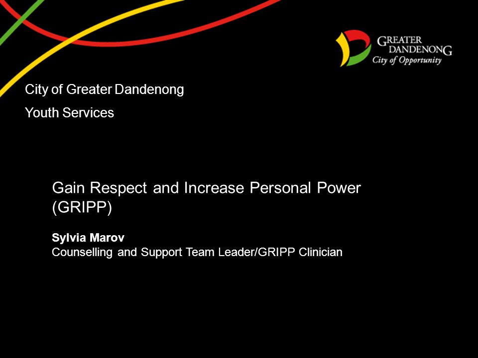 City of Greater Dandenong Youth Services Gain Respect and Increase Personal Power (GRIPP) Sylvia Marov Counselling and Support Team Leader/GRIPP Clinician