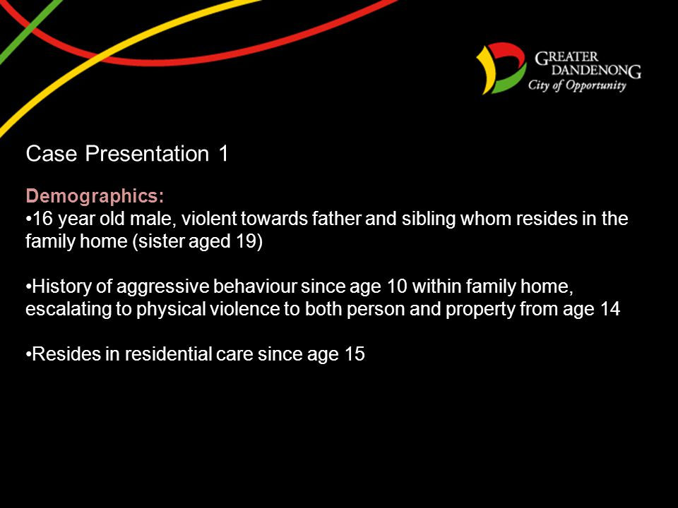 Case Presentation 1 Demographics: 16 year old male, violent towards father and sibling whom resides in the family home (sister aged 19) History of agg