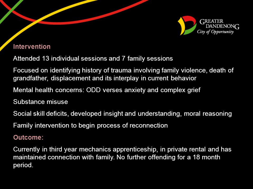 Intervention Attended 13 individual sessions and 7 family sessions Focused on identifying history of trauma involving family violence, death of grandfather, displacement and its interplay in current behavior Mental health concerns: ODD verses anxiety and complex grief Substance misuse Social skill deficits, developed insight and understanding, moral reasoning Family intervention to begin process of reconnection Outcome: Currently in third year mechanics apprenticeship, in private rental and has maintained connection with family.