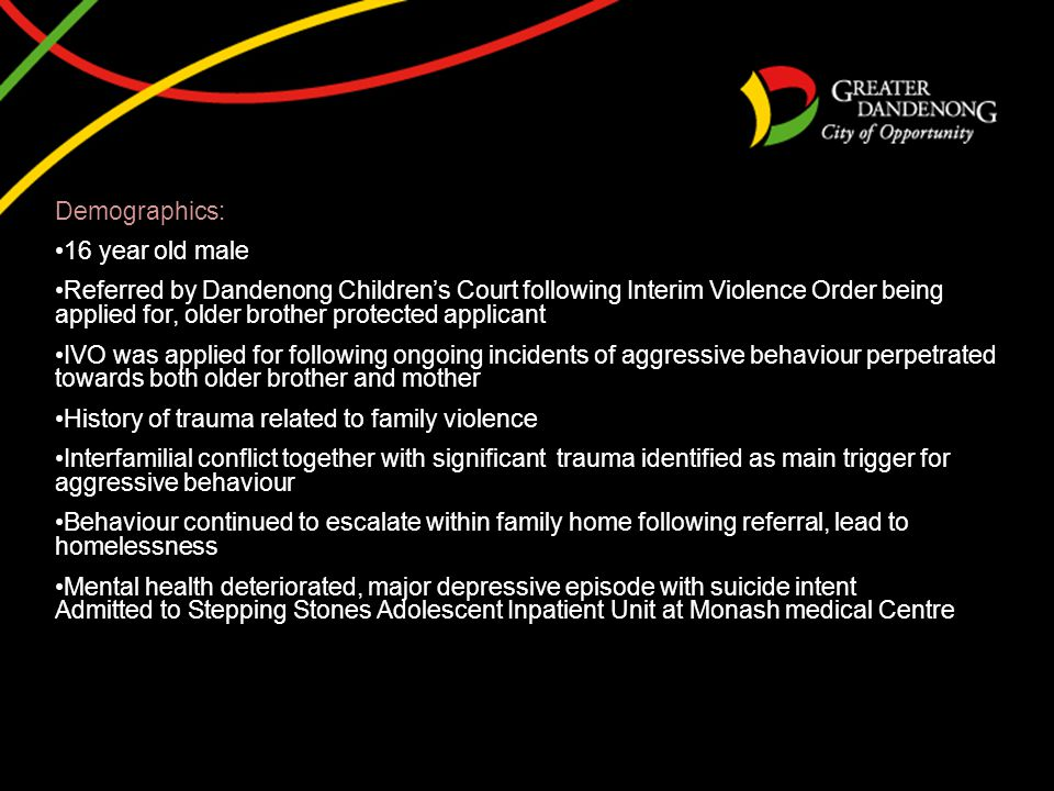 Demographics: 16 year old male Referred by Dandenong Children's Court following Interim Violence Order being applied for, older brother protected applicant IVO was applied for following ongoing incidents of aggressive behaviour perpetrated towards both older brother and mother History of trauma related to family violence Interfamilial conflict together with significant trauma identified as main trigger for aggressive behaviour Behaviour continued to escalate within family home following referral, lead to homelessness Mental health deteriorated, major depressive episode with suicide intent Admitted to Stepping Stones Adolescent Inpatient Unit at Monash medical Centre