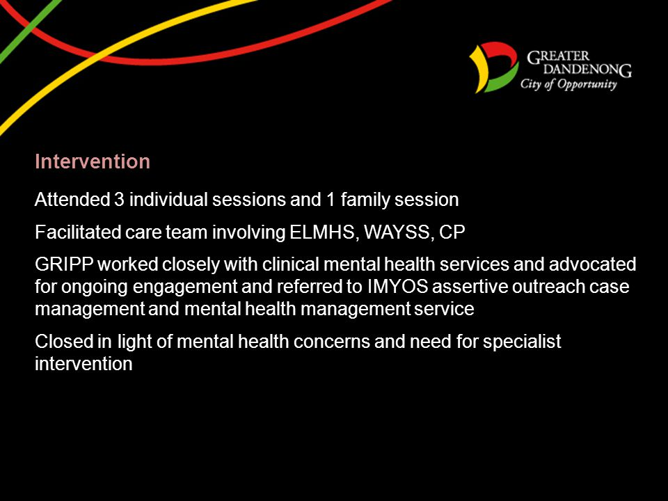 Intervention Attended 3 individual sessions and 1 family session Facilitated care team involving ELMHS, WAYSS, CP GRIPP worked closely with clinical m