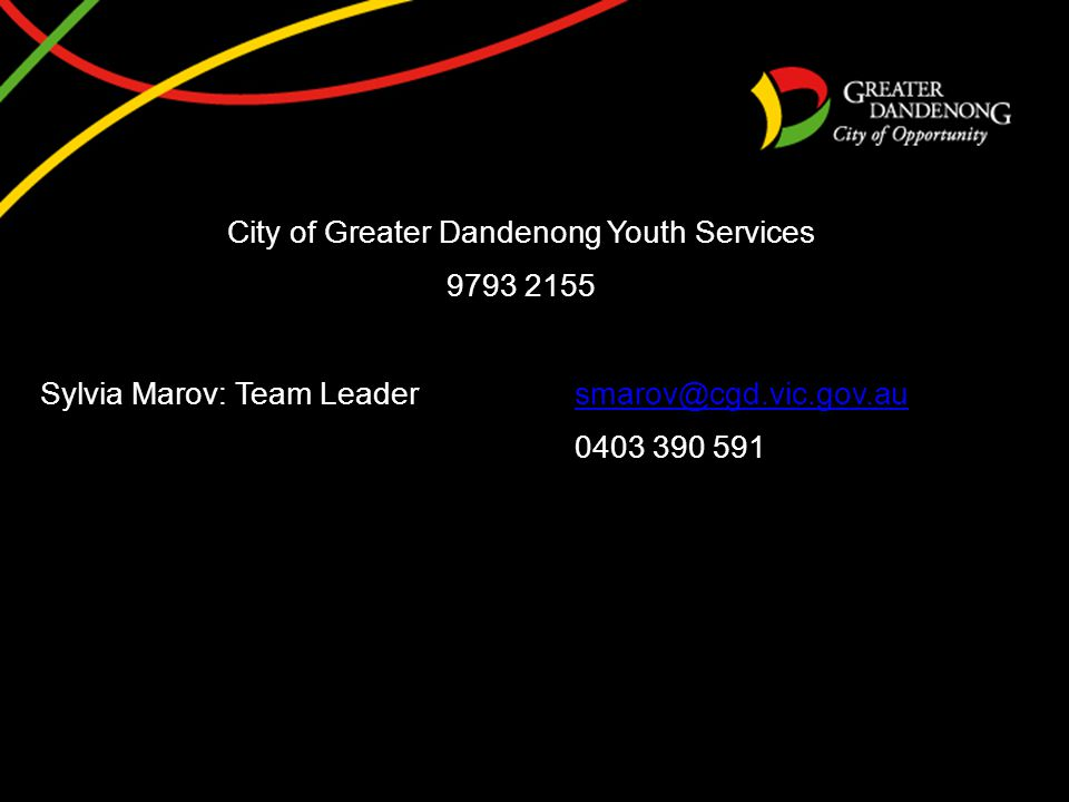 City of Greater Dandenong Youth Services 9793 2155 Sylvia Marov: Team Leadersmarov@cgd.vic.gov.ausmarov@cgd.vic.gov.au 0403 390 591