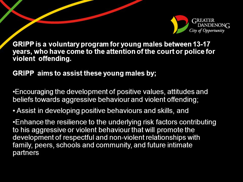 GRIPP is a voluntary program for young males between 13-17 years, who have come to the attention of the court or police for violent offending. GRIPP a