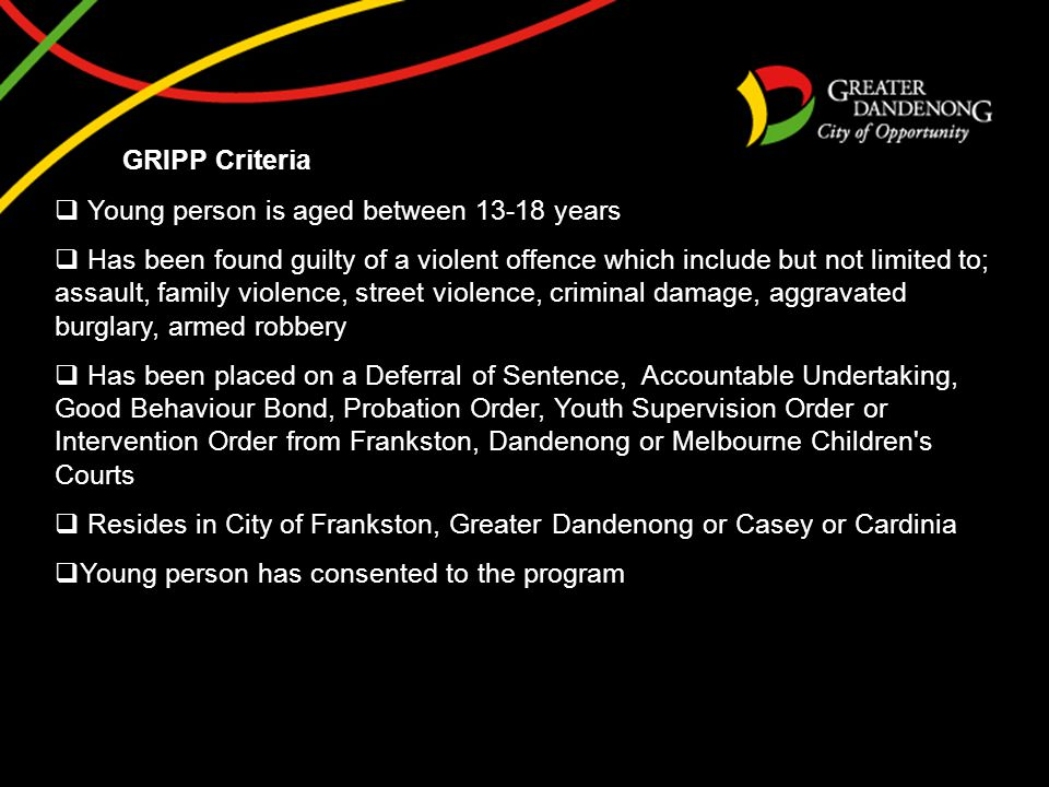 GRIPP Criteria  Young person is aged between 13-18 years  Has been found guilty of a violent offence which include but not limited to; assault, family violence, street violence, criminal damage, aggravated burglary, armed robbery  Has been placed on a Deferral of Sentence, Accountable Undertaking, Good Behaviour Bond, Probation Order, Youth Supervision Order or Intervention Order from Frankston, Dandenong or Melbourne Children s Courts  Resides in City of Frankston, Greater Dandenong or Casey or Cardinia  Young person has consented to the program