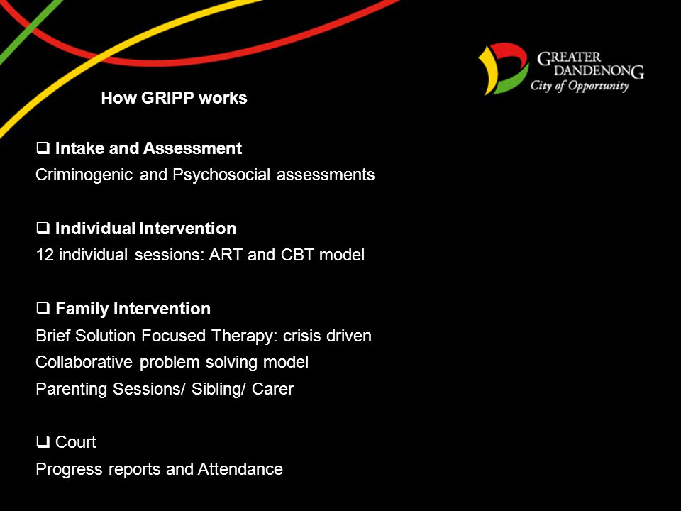 How GRIPP works  Intake and Assessment Criminogenic and Psychosocial assessments  Individual Intervention 12 individual sessions: ART and CBT model  Family Intervention Brief Solution Focused Therapy: crisis driven Collaborative problem solving model Parenting Sessions/ Sibling/ Carer  Court Progress reports and Attendance