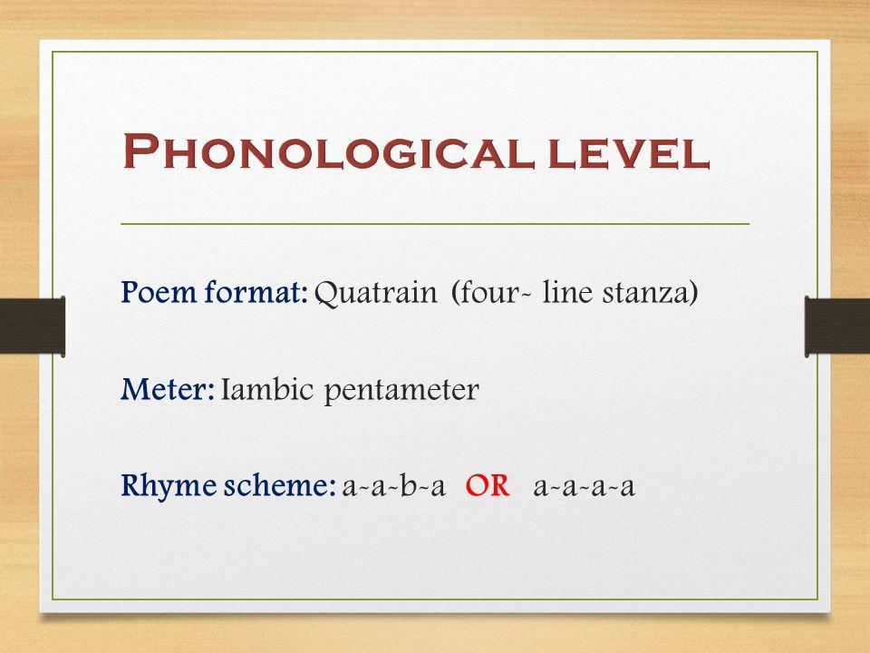 Poem format: Quatrain (four- line stanza) Meter: Iambic pentameter Rhyme scheme: a-a-b-a OR a-a-a-a