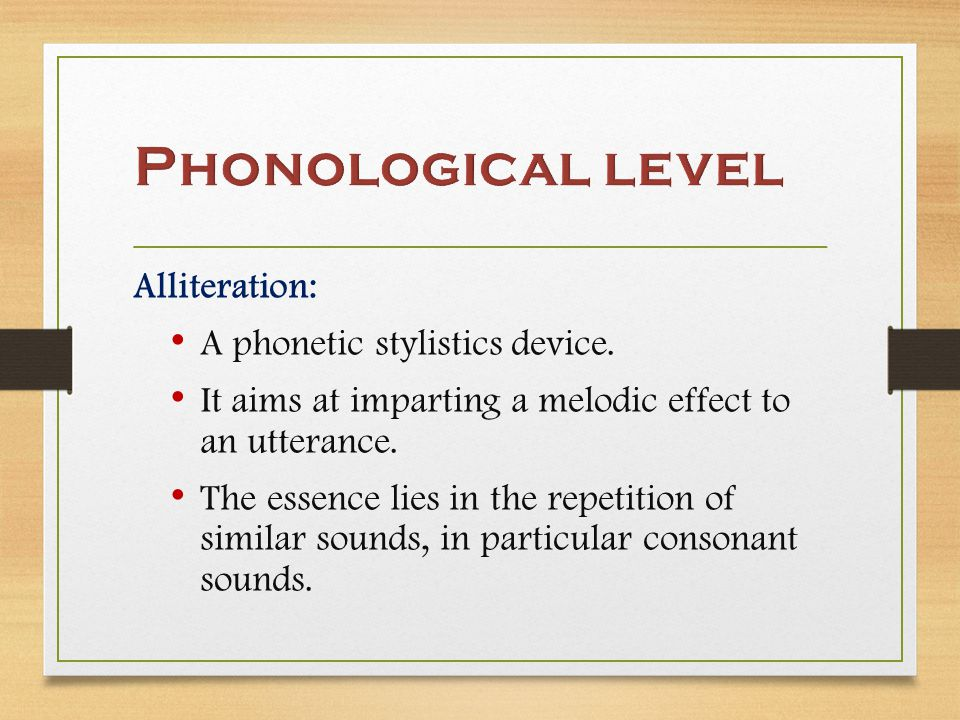 Alliteration: A phonetic stylistics device. It aims at imparting a melodic effect to an utterance.