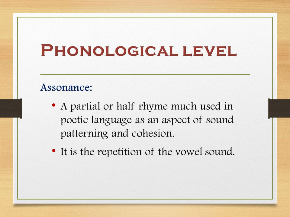 Assonance: A partial or half rhyme much used in poetic language as an aspect of sound patterning and cohesion.
