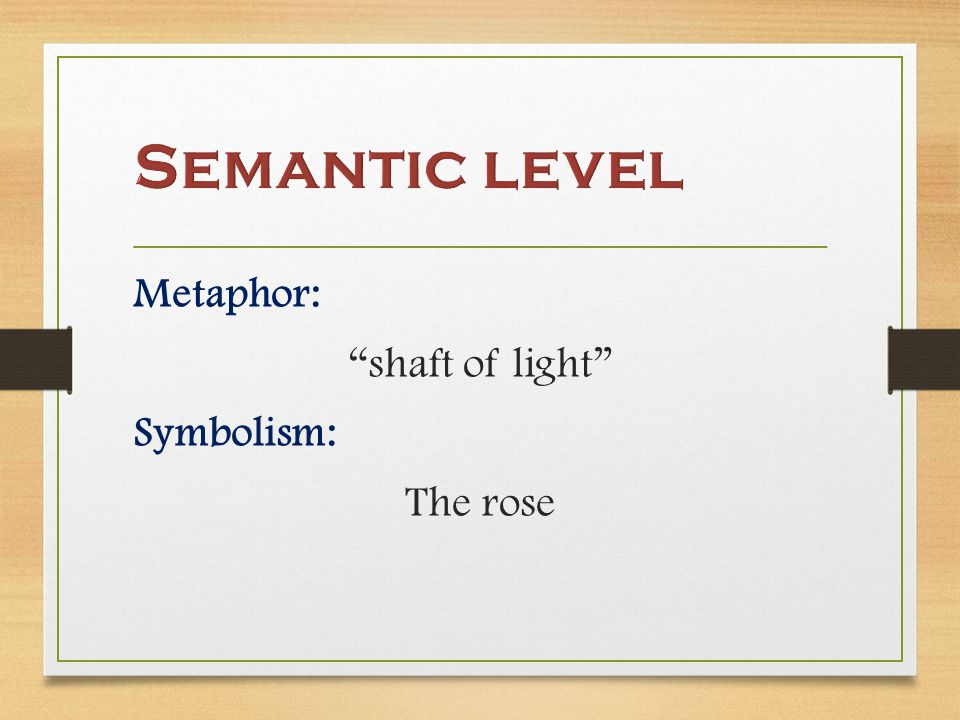 Metaphor: shaft of light Symbolism: The rose