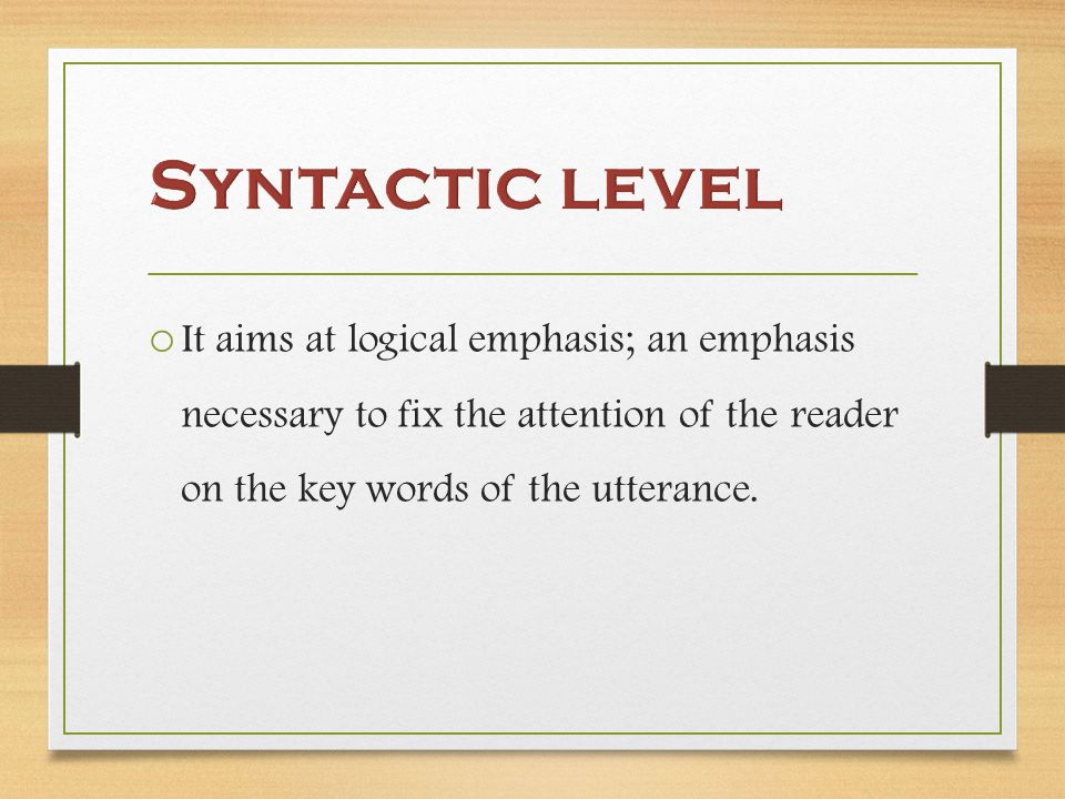 o It aims at logical emphasis; an emphasis necessary to fix the attention of the reader on the key words of the utterance.