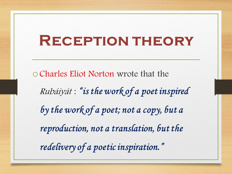 o Charles Eliot Norton wrote that the Rubáiyát : is the work of a poet inspired by the work of a poet; not a copy, but a reproduction, not a translation, but the redelivery of a poetic inspiration.
