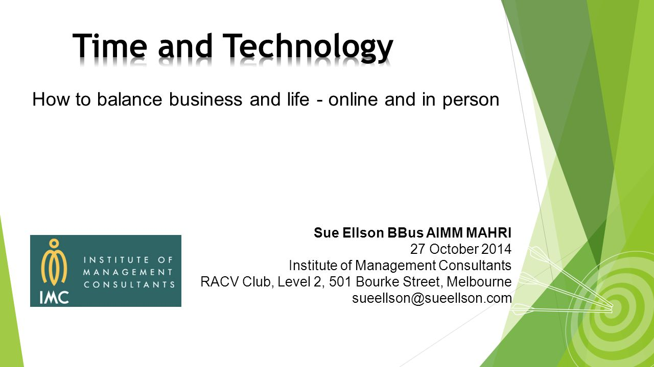 How to balance business and life - online and in person Sue Ellson BBus AIMM MAHRI 27 October 2014 Institute of Management Consultants RACV Club, Level 2, 501 Bourke Street, Melbourne sueellson@sueellson.com