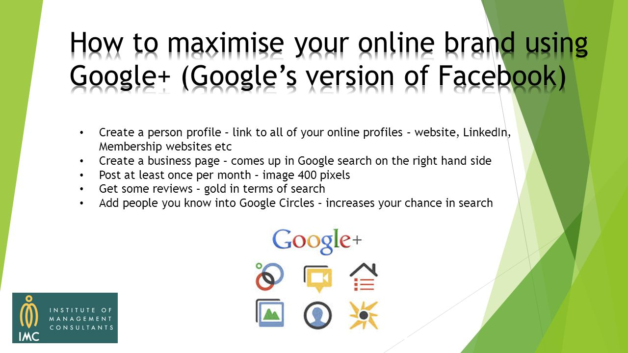 Create a person profile – link to all of your online profiles – website, LinkedIn, Membership websites etc Create a business page – comes up in Google