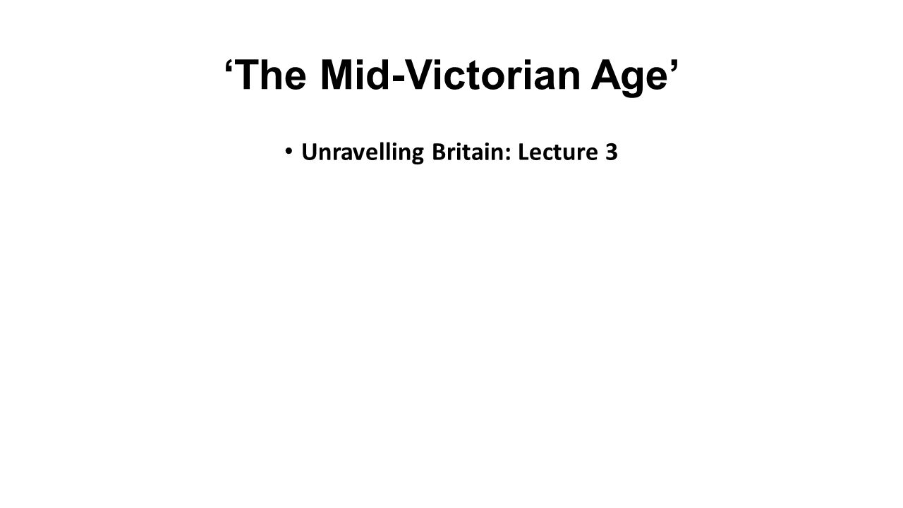 'The Mid-Victorian Age' Unravelling Britain: Lecture 3