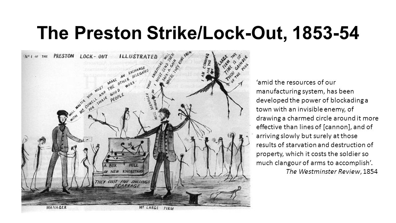 The Preston Strike/Lock-Out, 1853-54 'amid the resources of our manufacturing system, has been developed the power of blockading a town with an invisible enemy, of drawing a charmed circle around it more effective than lines of [cannon], and of arriving slowly but surely at those results of starvation and destruction of property, which it costs the soldier so much clangour of arms to accomplish'.