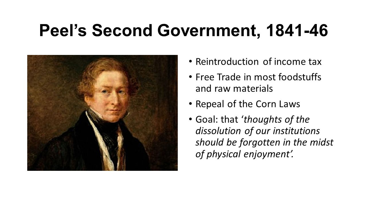 Peel's Second Government, 1841-46 Reintroduction of income tax Free Trade in most foodstuffs and raw materials Repeal of the Corn Laws Goal: that 'thoughts of the dissolution of our institutions should be forgotten in the midst of physical enjoyment'.