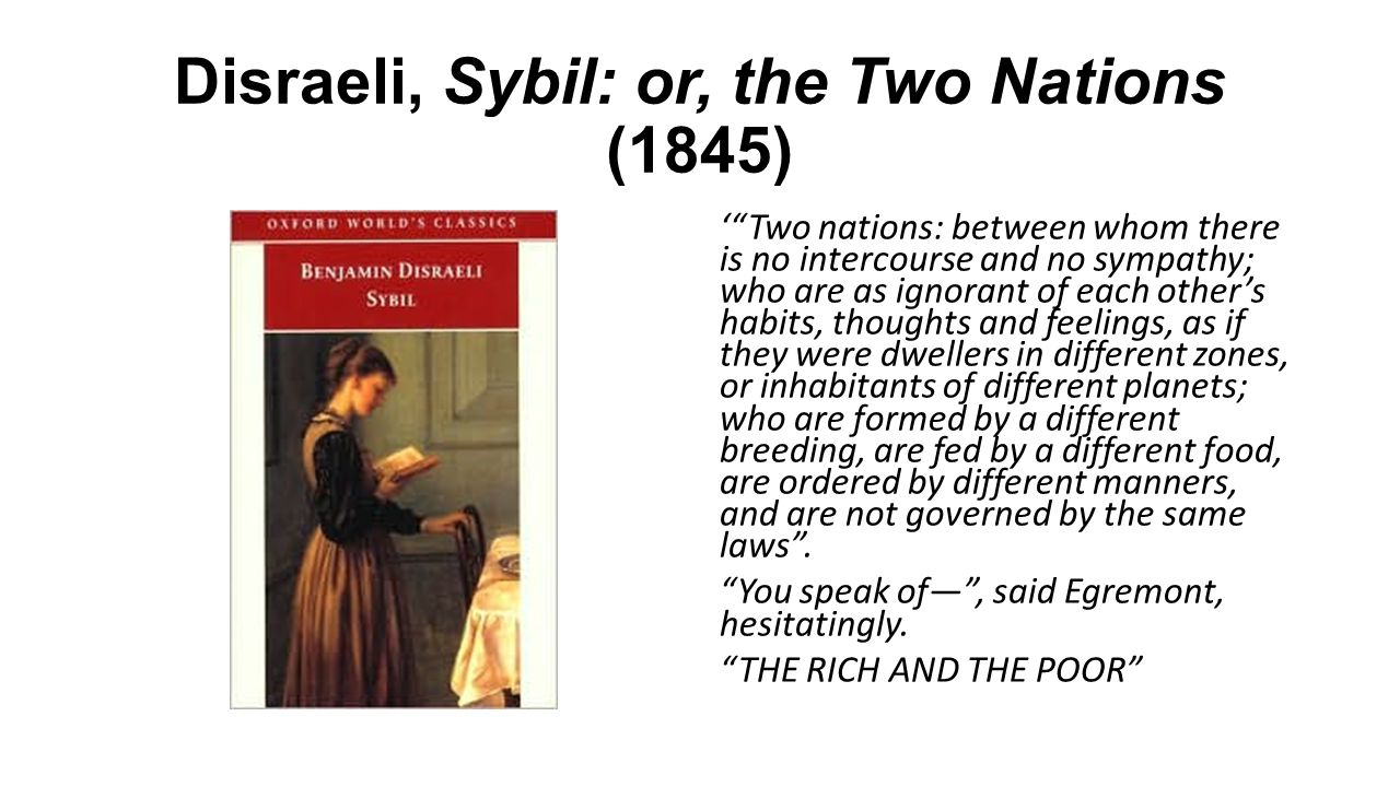 Disraeli, Sybil: or, the Two Nations (1845) ' Two nations: between whom there is no intercourse and no sympathy; who are as ignorant of each other's habits, thoughts and feelings, as if they were dwellers in different zones, or inhabitants of different planets; who are formed by a different breeding, are fed by a different food, are ordered by different manners, and are not governed by the same laws .