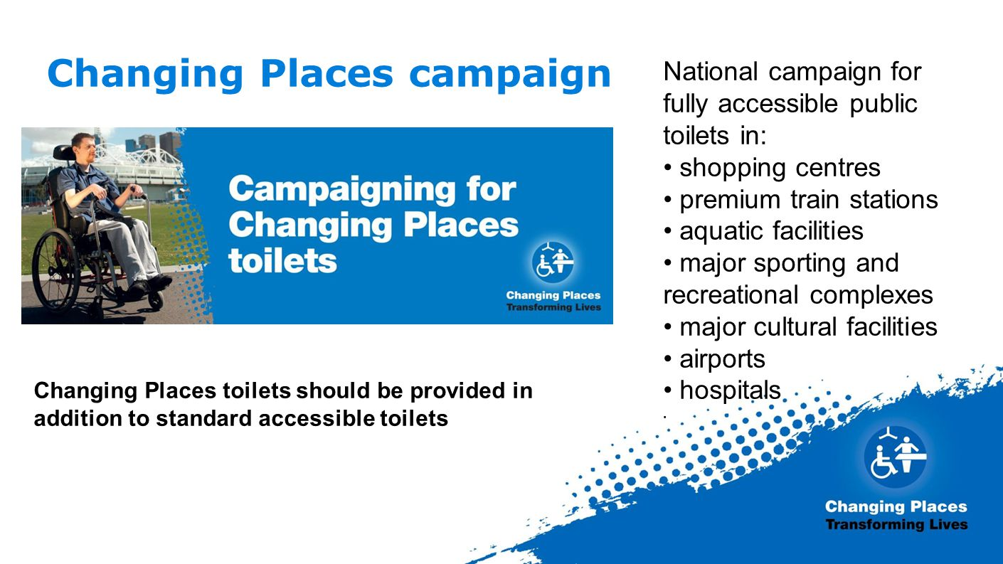Changing Places campaign National campaign for fully accessible public toilets in: shopping centres premium train stations aquatic facilities major sporting and recreational complexes major cultural facilities airports hospitals.