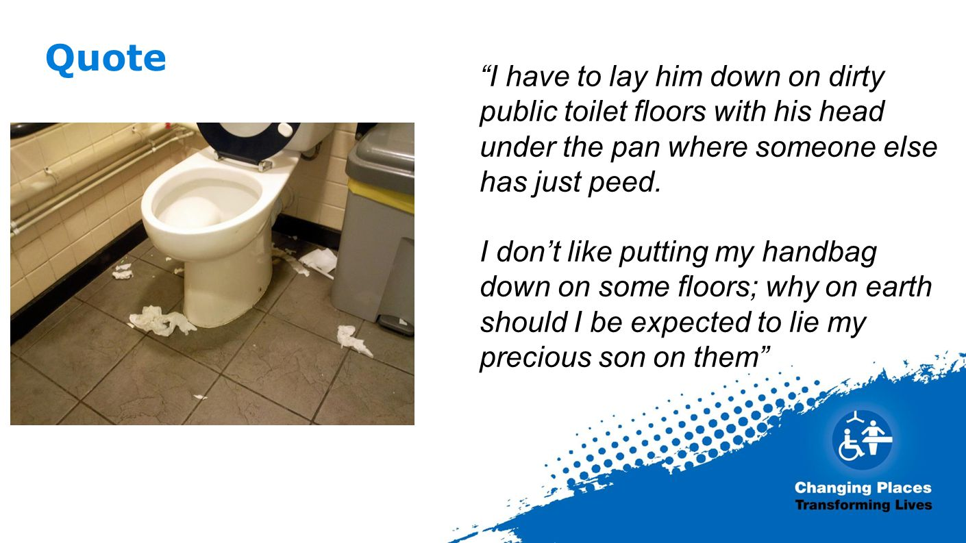 Quote I have to lay him down on dirty public toilet floors with his head under the pan where someone else has just peed.