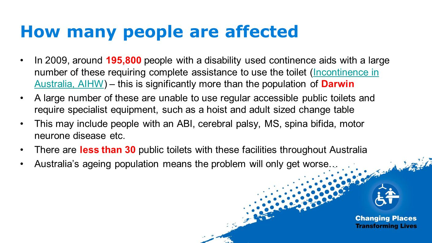 How many people are affected In 2009, around 195,800 people with a disability used continence aids with a large number of these requiring complete assistance to use the toilet (Incontinence in Australia, AIHW) – this is significantly more than the population of DarwinIncontinence in Australia, AIHW A large number of these are unable to use regular accessible public toilets and require specialist equipment, such as a hoist and adult sized change table This may include people with an ABI, cerebral palsy, MS, spina bifida, motor neurone disease etc.
