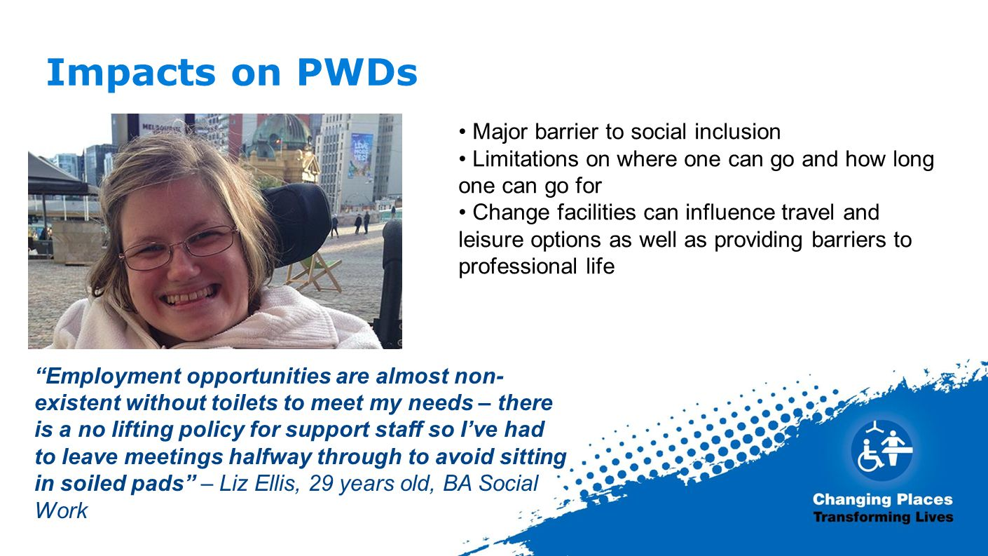 Impacts on PWDs Major barrier to social inclusion Limitations on where one can go and how long one can go for Change facilities can influence travel and leisure options as well as providing barriers to professional life Employment opportunities are almost non- existent without toilets to meet my needs – there is a no lifting policy for support staff so I've had to leave meetings halfway through to avoid sitting in soiled pads – Liz Ellis, 29 years old, BA Social Work