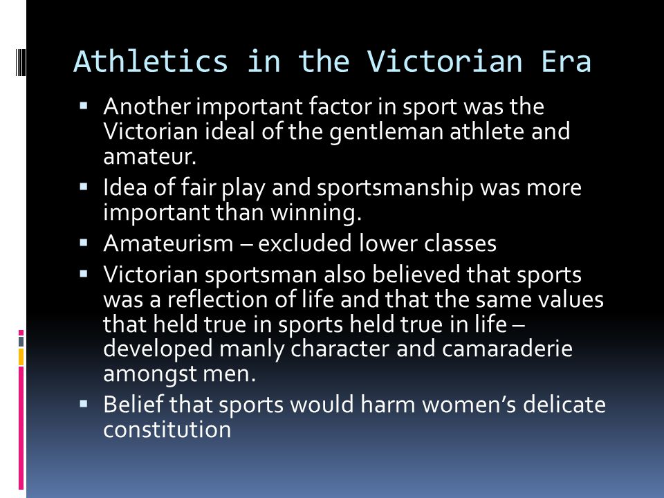 Athletics in the Victorian Era  Another important factor in sport was the Victorian ideal of the gentleman athlete and amateur.