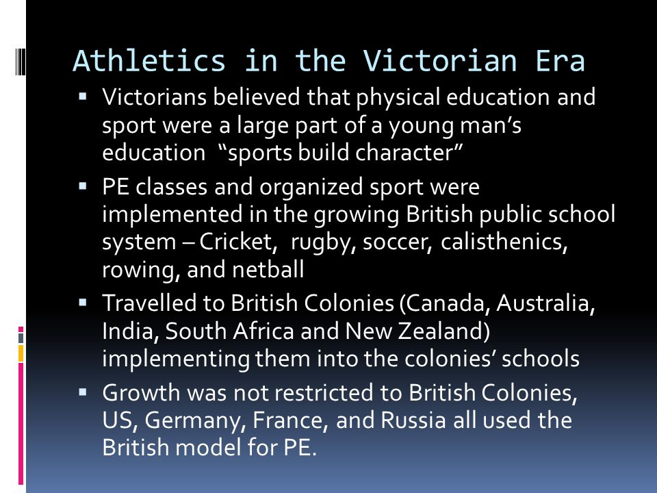 Athletics in the Victorian Era  Victorians believed that physical education and sport were a large part of a young man's education sports build character  PE classes and organized sport were implemented in the growing British public school system – Cricket, rugby, soccer, calisthenics, rowing, and netball  Travelled to British Colonies (Canada, Australia, India, South Africa and New Zealand) implementing them into the colonies' schools  Growth was not restricted to British Colonies, US, Germany, France, and Russia all used the British model for PE.