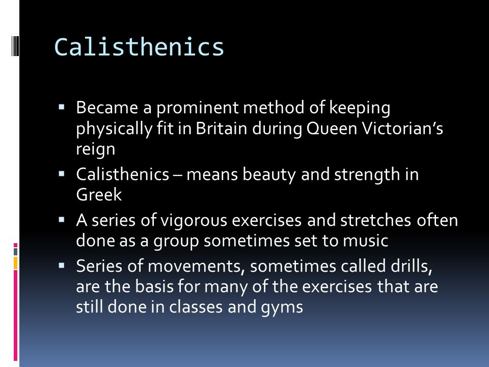 Calisthenics  Became a prominent method of keeping physically fit in Britain during Queen Victorian's reign  Calisthenics – means beauty and strength in Greek  A series of vigorous exercises and stretches often done as a group sometimes set to music  Series of movements, sometimes called drills, are the basis for many of the exercises that are still done in classes and gyms