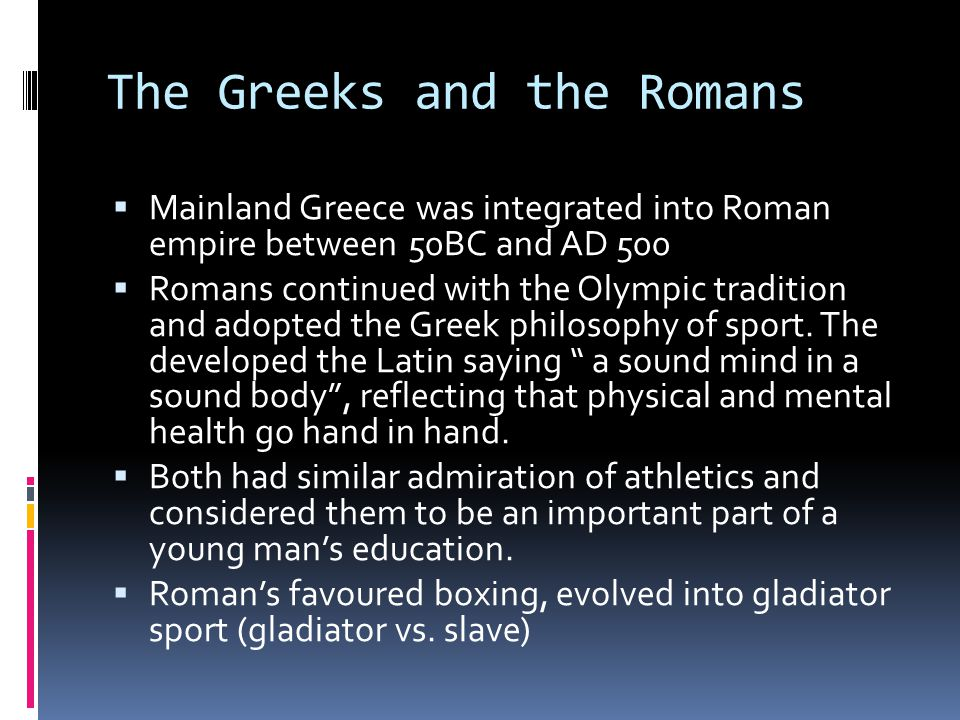 The Greeks and the Romans  Mainland Greece was integrated into Roman empire between 50BC and AD 500  Romans continued with the Olympic tradition and adopted the Greek philosophy of sport.