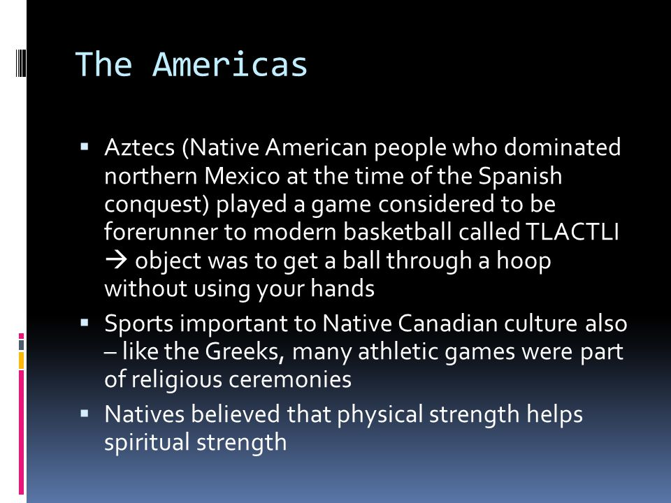 The Americas  Aztecs (Native American people who dominated northern Mexico at the time of the Spanish conquest) played a game considered to be forerunner to modern basketball called TLACTLI  object was to get a ball through a hoop without using your hands  Sports important to Native Canadian culture also – like the Greeks, many athletic games were part of religious ceremonies  Natives believed that physical strength helps spiritual strength