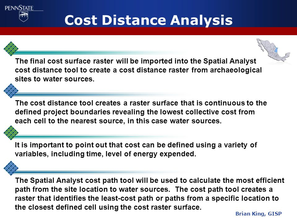 Cost Distance Analysis Brian King, GISP The final cost surface raster will be imported into the Spatial Analyst cost distance tool to create a cost distance raster from archaeological sites to water sources.