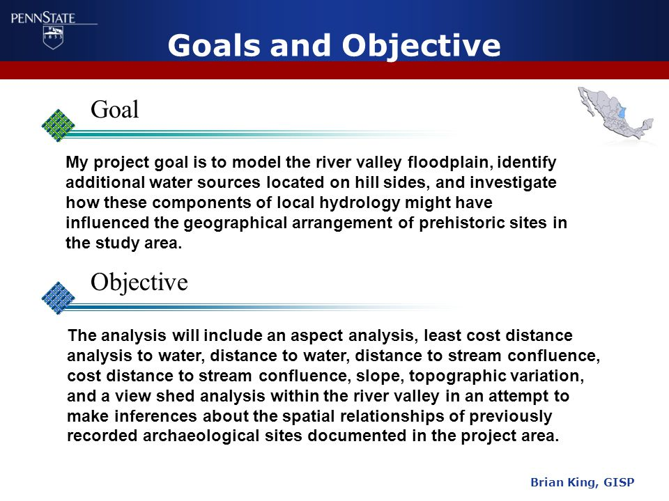 Goals and Objective Goal Objective Brian King, GISP My project goal is to model the river valley floodplain, identify additional water sources located on hill sides, and investigate how these components of local hydrology might have influenced the geographical arrangement of prehistoric sites in the study area.