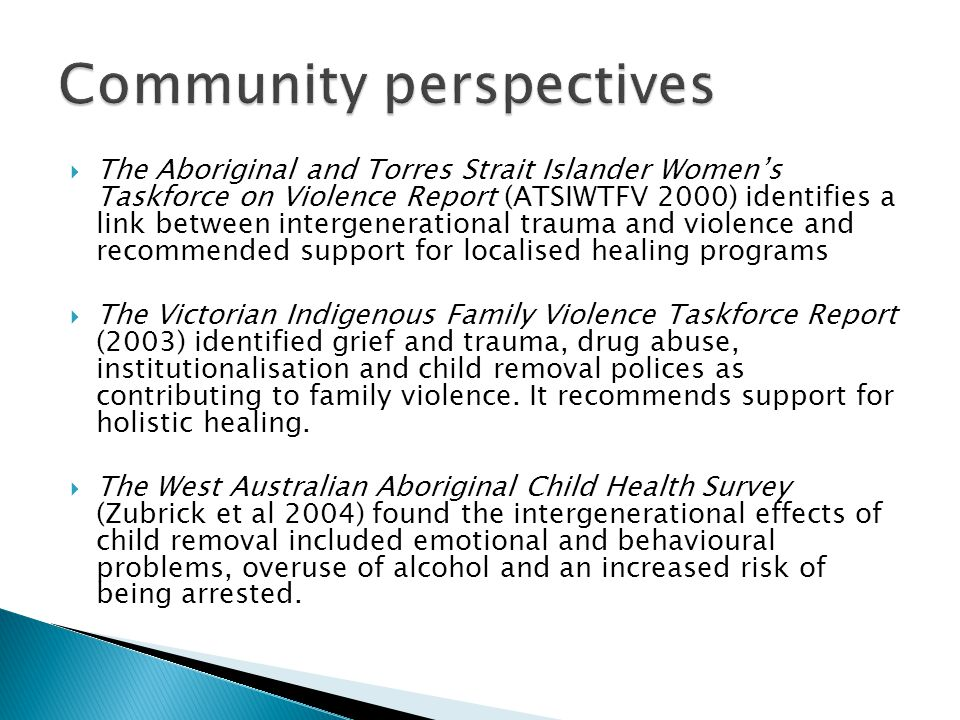  The Aboriginal and Torres Strait Islander Women's Taskforce on Violence Report (ATSIWTFV 2000) identifies a link between intergenerational trauma and violence and recommended support for localised healing programs  The Victorian Indigenous Family Violence Taskforce Report (2003) identified grief and trauma, drug abuse, institutionalisation and child removal polices as contributing to family violence.