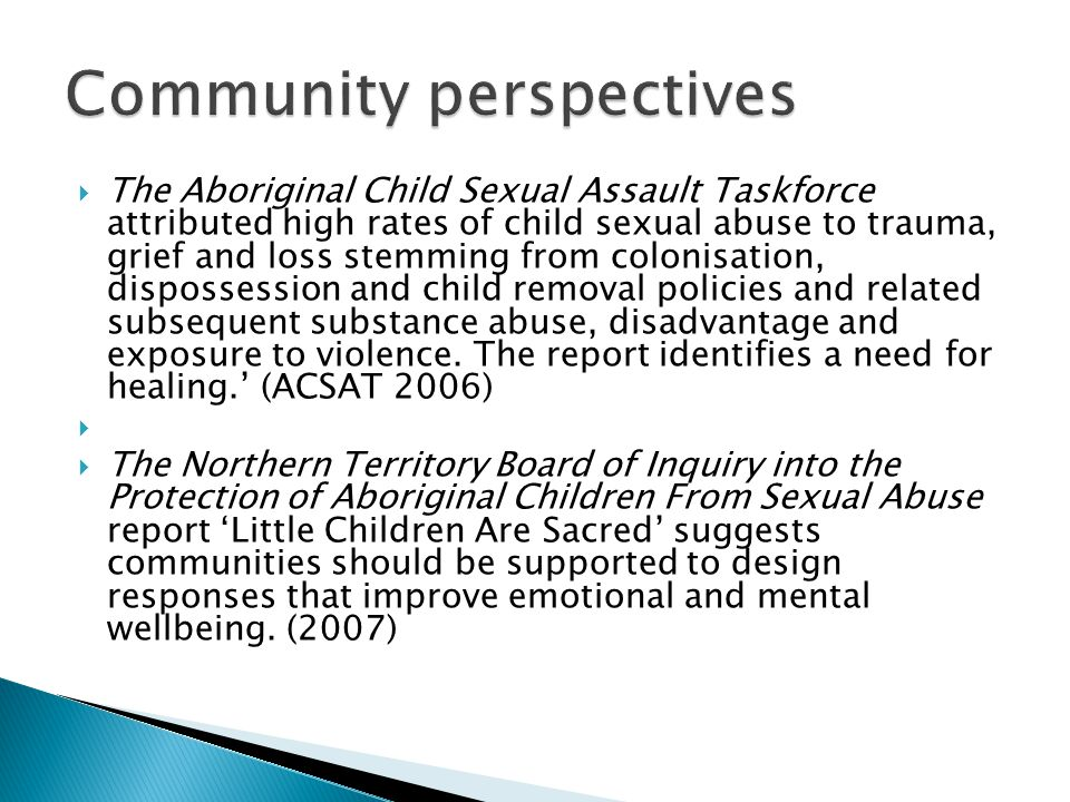  The Aboriginal Child Sexual Assault Taskforce attributed high rates of child sexual abuse to trauma, grief and loss stemming from colonisation, dispossession and child removal policies and related subsequent substance abuse, disadvantage and exposure to violence.