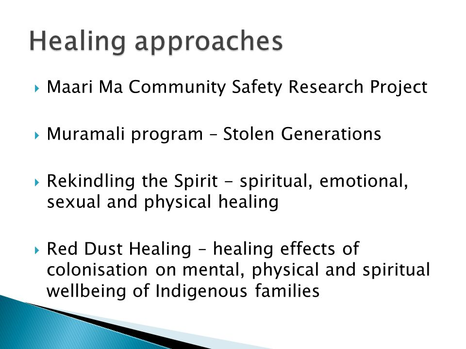  Maari Ma Community Safety Research Project  Muramali program – Stolen Generations  Rekindling the Spirit - spiritual, emotional, sexual and physical healing  Red Dust Healing – healing effects of colonisation on mental, physical and spiritual wellbeing of Indigenous families