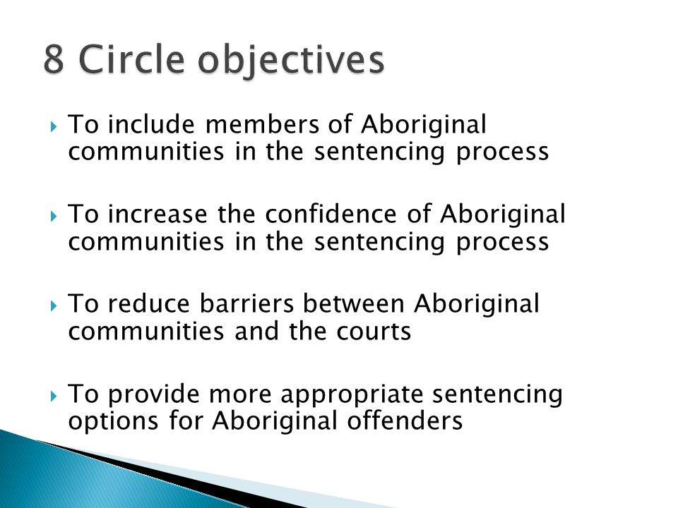  To include members of Aboriginal communities in the sentencing process  To increase the confidence of Aboriginal communities in the sentencing process  To reduce barriers between Aboriginal communities and the courts  To provide more appropriate sentencing options for Aboriginal offenders