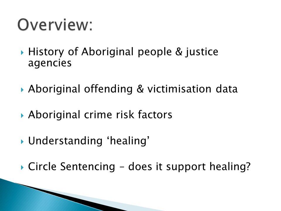  History of Aboriginal people & justice agencies  Aboriginal offending & victimisation data  Aboriginal crime risk factors  Understanding 'healing'  Circle Sentencing – does it support healing