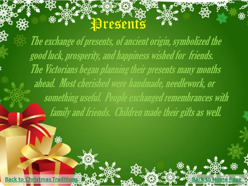 Presents The exchange of presents, of ancient origin, symbolized the good luck, prosperity, and happiness wished for friends. The Victorians began pla