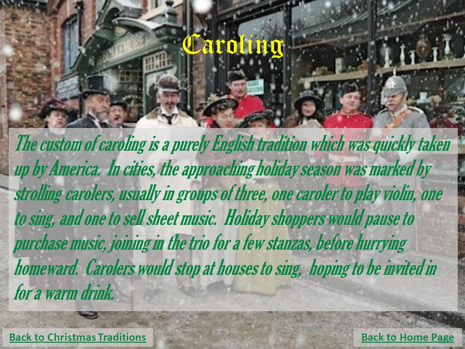 Caroling The custom of caroling is a purely English tradition which was quickly taken up by America. In cities, the approaching holiday season was mar