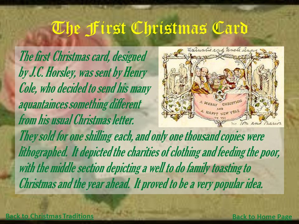 The First Christmas Card The first Christmas card, designed by J.C. Horsley, was sent by Henry Cole, who decided to send his many aquantainces somethi