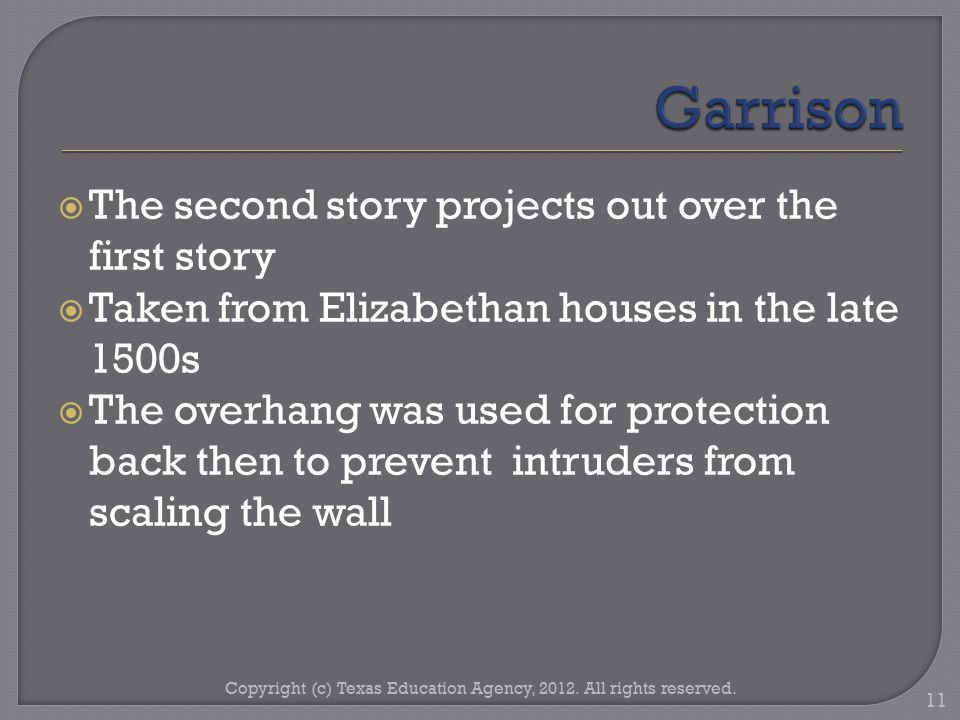  The second story projects out over the first story  Taken from Elizabethan houses in the late 1500s  The overhang was used for protection back then to prevent intruders from scaling the wall Copyright (c) Texas Education Agency, 2012.