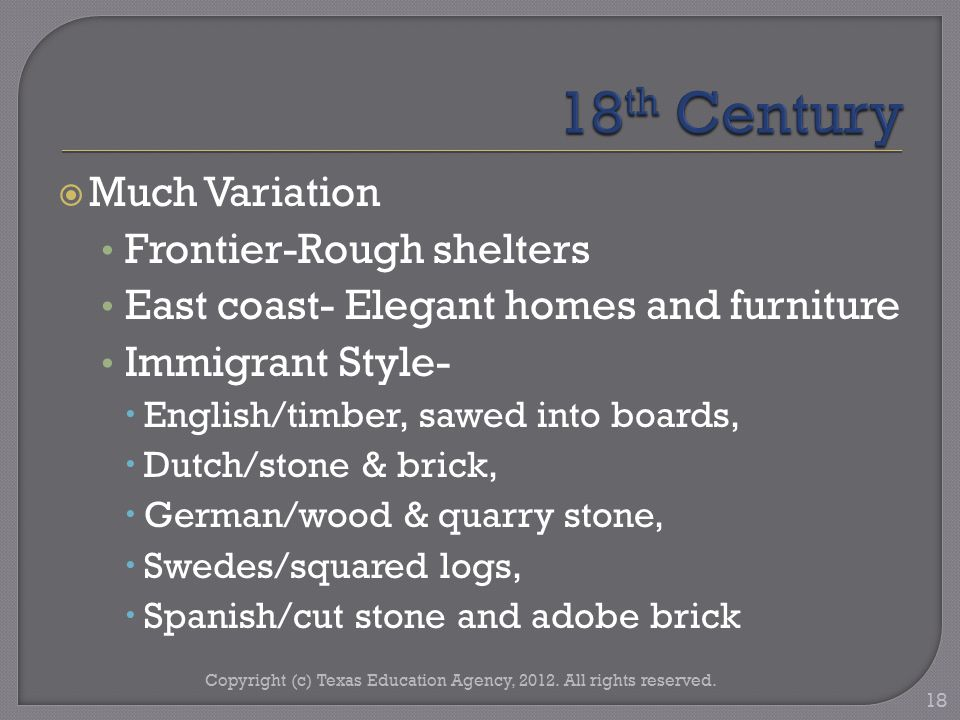  Much Variation Frontier-Rough shelters East coast- Elegant homes and furniture Immigrant Style-  English/timber, sawed into boards,  Dutch/stone & brick,  German/wood & quarry stone,  Swedes/squared logs,  Spanish/cut stone and adobe brick Copyright (c) Texas Education Agency, 2012.