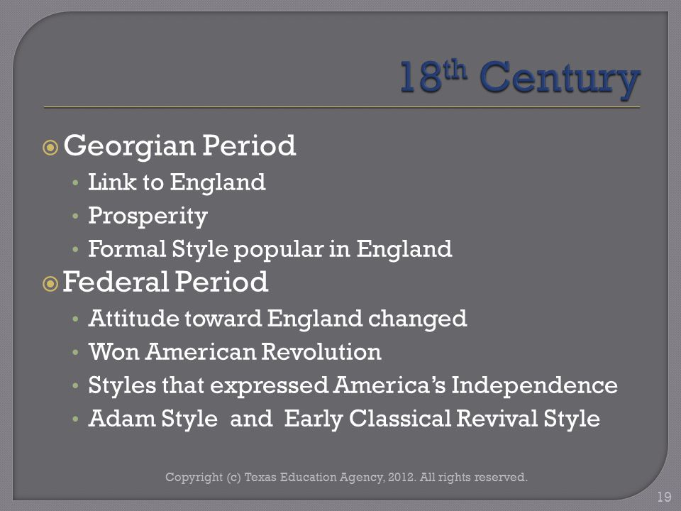  Georgian Period Link to England Prosperity Formal Style popular in England  Federal Period Attitude toward England changed Won American Revolution Styles that expressed America's Independence Adam Style and Early Classical Revival Style Copyright (c) Texas Education Agency, 2012.