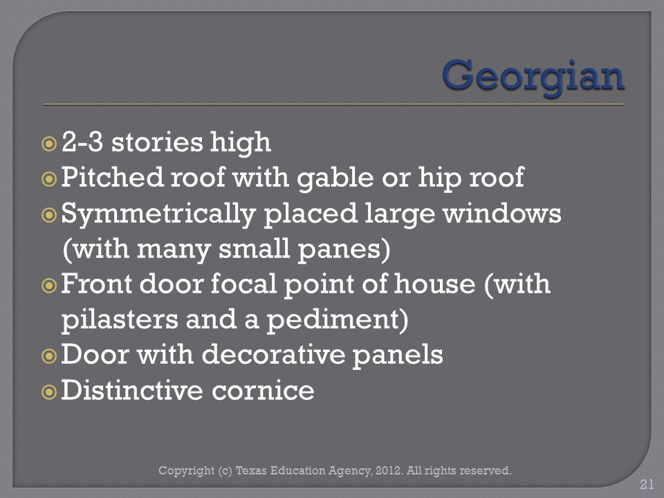  2-3 stories high  Pitched roof with gable or hip roof  Symmetrically placed large windows (with many small panes)  Front door focal point of house (with pilasters and a pediment)  Door with decorative panels  Distinctive cornice Copyright (c) Texas Education Agency, 2012.