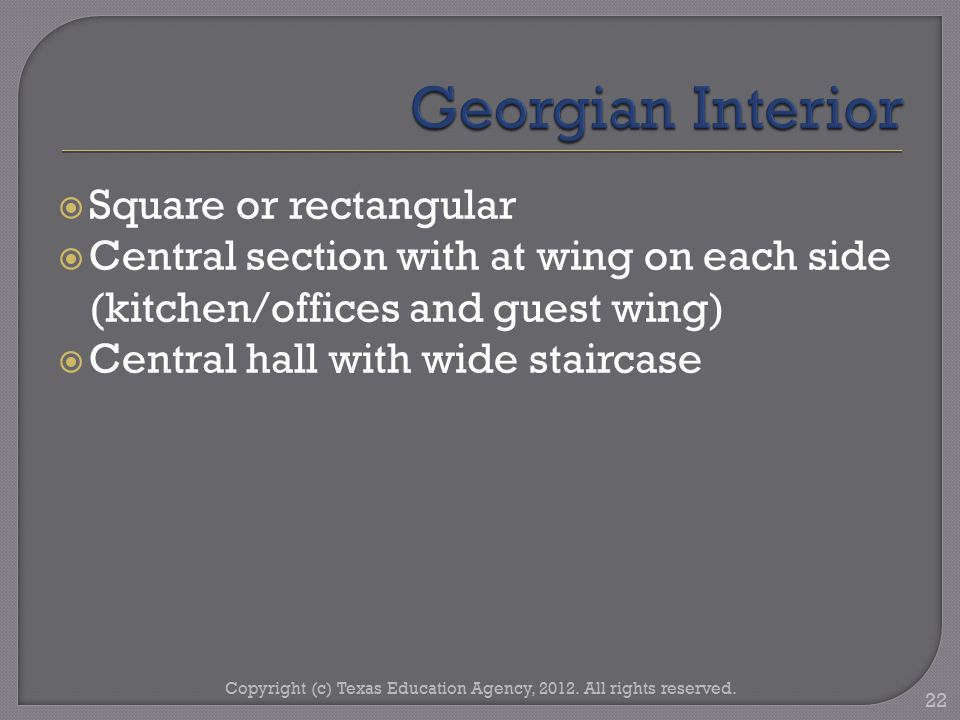  Square or rectangular  Central section with at wing on each side (kitchen/offices and guest wing)  Central hall with wide staircase Copyright (c) Texas Education Agency, 2012.