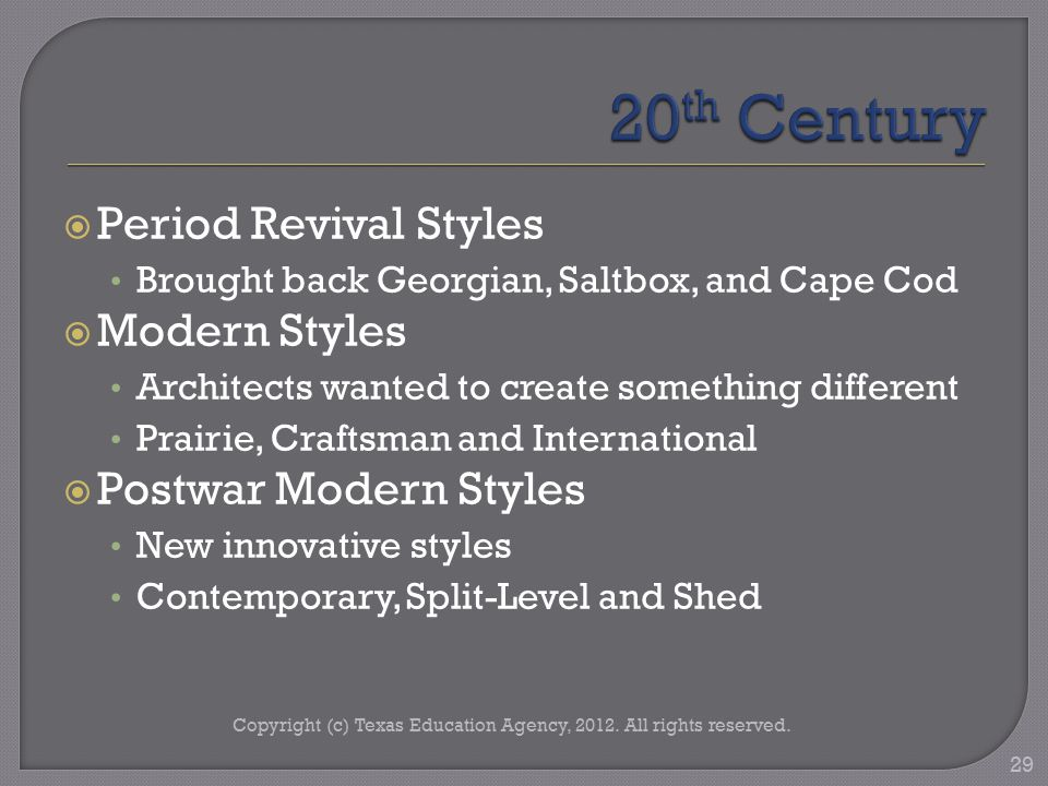  Period Revival Styles Brought back Georgian, Saltbox, and Cape Cod  Modern Styles Architects wanted to create something different Prairie, Craftsman and International  Postwar Modern Styles New innovative styles Contemporary, Split-Level and Shed Copyright (c) Texas Education Agency, 2012.