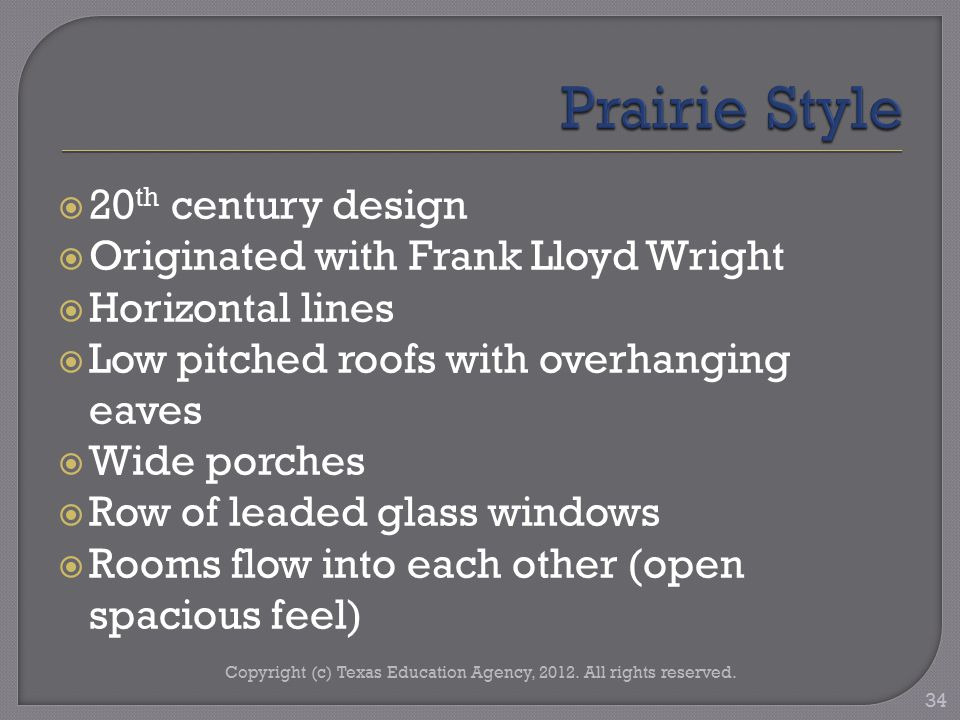  20 th century design  Originated with Frank Lloyd Wright  Horizontal lines  Low pitched roofs with overhanging eaves  Wide porches  Row of leaded glass windows  Rooms flow into each other (open spacious feel) Copyright (c) Texas Education Agency, 2012.