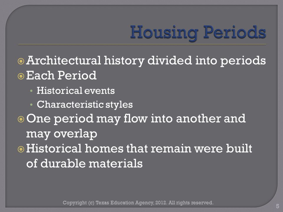  Architectural history divided into periods  Each Period Historical events Characteristic styles  One period may flow into another and may overlap  Historical homes that remain were built of durable materials Copyright (c) Texas Education Agency, 2012.